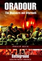 Oradour - The Massacre and Aftermath ebook by Philip Beck