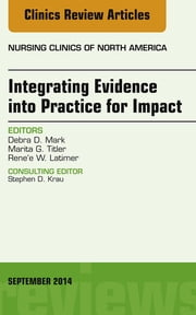 Integrating Evidence into Practice for Impact, An Issue of Nursing Clinics of North America, ebook by Debra Mark