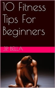 10 Fitness Tips For Beginners ebook by Kobo.Web.Store.Products.Fields.ContributorFieldViewModel