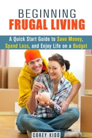 Beginning Frugal Living: A Quick Start Guide to Save Money, Spend Less and Enjoy Life on a Budget - Saving Money Tips and Thrift Shopping Hacks ebook by Corey Kidd