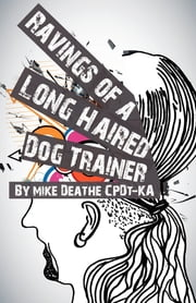Ravings Of A Long Haired Dog Trainer... Volume 1 ebook by Mike Deathe CPDT-KA