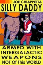 Armed With Intergalactic Weapons Not Of This World: An autobiographical science fiction voyage of Silly Daddy ebook by Joe Chiappetta