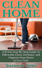 Clean Home: A 21 Day Step-By-Step Guide To Efficiently Clean, Declutter, and Organize Your Home in Less Time ebook by Suzanne Sims