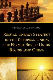 Russian Energy Strategy in the European Union, the Former Soviet Union Region, and China ebook by Stylianos A. Sotiriou