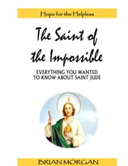 The Saint of the Impossible: Everything You Wanted to Know About Saint Jude ebook by Brian Morgan