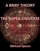 A Brief Theory Of The Super-Universe ebook by Michael Spears
