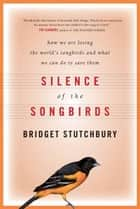 Silence Of The Songbirds - How We Are Losing the World's Songbirds and What We Can Do to Save Them ebook by Bridget Stutchbury