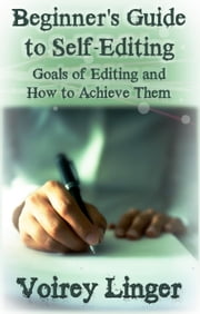 Beginner's Guide to Self-Editing: Goals of Editing and How to Achieve Them ebook by Voirey Linger