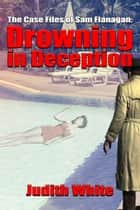 Drowning in Deception - The Case Files of Sam Flanagan ebook by Judith White