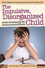 The Impulsive, Disorganized Child - Solutions for Parenting Kids with Executive Functioning Difficulties ebook by James Forgan, Ph.D.,Mary Anne Richey