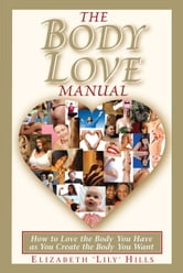 The Body Love Manual: How to Love the Body You Have As You Create the Body You Want ebook by Lily Hills