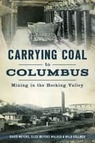 Carrying Coal to Columbus - Mining in the Hocking Valley ebook by David Meyers, Elise Meyers Walker & Nyla Vollmer