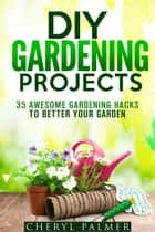 DIY Gardening Projects: 35 Awesome Gardening Hacks to Better Your Garden - Landscaping & Homesteading ebook by Cheryl Palmer