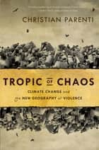 Tropic of Chaos - Climate Change and the New Geography of Violence ebook by Christian Parenti
