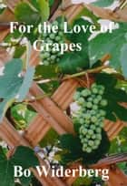For the Love of Grapes ebook by Bo Widerberg