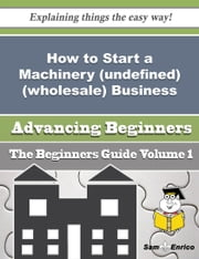 How to Start a Machinery (undefined) (wholesale) Business (Beginners Guide) ebook by Corazon Rafferty,Sam Enrico