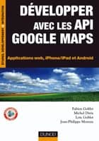 Développer avec les API Google Maps - Applications web, iPhone/iPad et Android ebook by Fabien Goblet, Michel Dirix, Loïc Goblet,...
