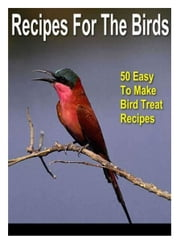 Recipes For the Birds - 50 Easy to Make Bird Treat Recipes ebook by Thrive Living Library