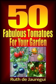 50 Fabulous Tomatoes for Your Garden ebook by Ruth de Jauregui