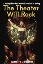 The Theater Will Rock: A History of the Rock Musical, from Hair to Hedwig ebook by Elizabeth Lara Wollman