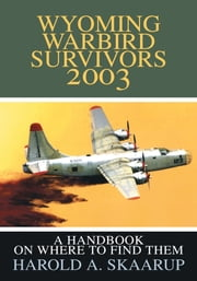 Wyoming Warbird Survivors 2003 - A Handbook on where to find them ebook by Harold Skaarup