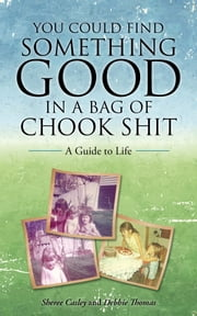 You Could Find Something Good in a Bag of Chook Shit - A Guide to Life ebook by Sheree Casley,Debbie Thomas