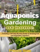 Aquaponic Gardening At Home: Including a Do It Yourself Step By Step Guide to Raising Vegetables and Fish Together! ebook by Francis Soza