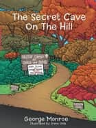 The Secret Cave On The Hill ebook by George Monroe