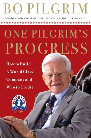 One Pilgrim's Progress - How to Build a World-Class Company, and Who to Credit ebook by Lonnie Pilgrim