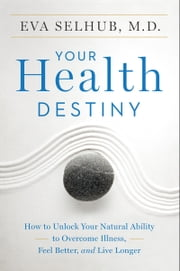 Your Health Destiny - How to Unlock Your Natural Ability to Overcome Illness, Feel Better, and Live Longer ebook by Kobo.Web.Store.Products.Fields.ContributorFieldViewModel