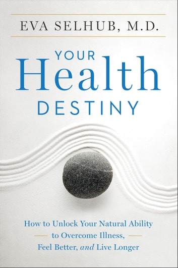 Your Health Destiny - How to Unlock Your Natural Ability to Overcome Illness, Feel Better, and Live Longer 電子書籍 by Eva Selhub M.D.
