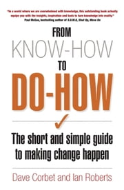 From Know-How To Do-How - The Short and Simple Guide to Making Change Happen ebook by Dave Corbet,Ian Roberts