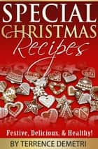 Special Christmas Recipes: Festive, Delicious, and Healthy Recipes! ebook by Terrence Demetri