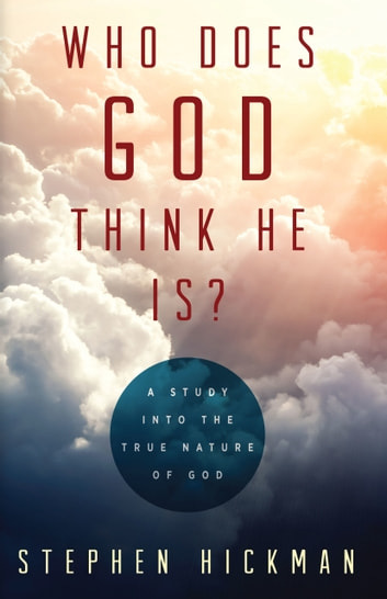 Who Does God Think He Is?: A Study into the True Nature of God ebook by Stephen Hickman