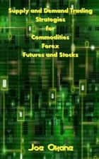Supply and Demand Trading Strategies for Commodities, Forex, Futures and Stocks ebook by Joe Okane