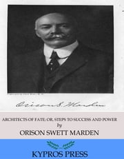 Architects of Fate; Or, steps to Success and Power ebook by Orison Swett Marden