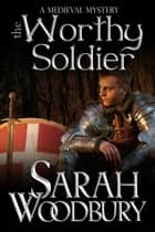 The Worthy Soldier (A Gareth & Gwen Medieval Mystery) Ebook di Sarah Woodbury