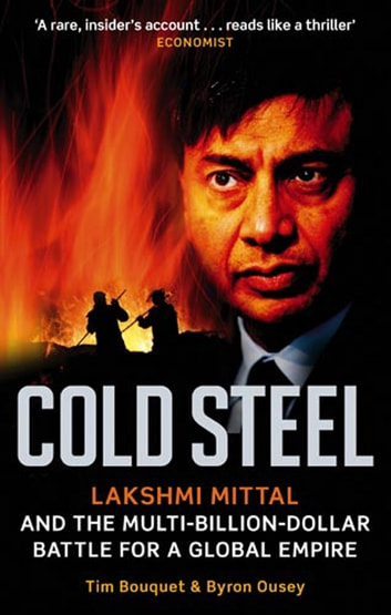 Cold Steel - Lakshmi Mittal and the Multi-Billion-Dollar Battle for a Global Empire ebook by Tim Bouquet,Byron Ousey