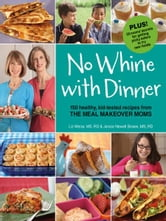 No Whine With Dinner: 150 Healthy Kid-Tested Recipes from the Meal Makeover Moms - 150 Healthy Kid-Tested Recipes from the Meal Makeover Moms ebook by Liz Weiss,Janice Newell Bissex