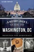 A History Lover's Guide to Washington, DC - Designed for Democracy ebook by Alison Fortier