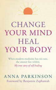 Change Your Mind, Heal Your Body - When Modern Medicine Has No Cure The Answer Lies Within. My True Story of Self- Healing ebook by Anna Parkinson,Benjamin Zephaniah