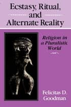 Ecstasy, Ritual, and Alternate Reality - Religion in a Pluralistic World ebook by Felicitas D. Goodman