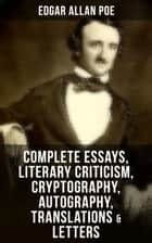 Complete Essays, Literary Criticism, Cryptography, Autography, Translations & Letters - The Philosophy of Composition, The Rationale of Verse, The Poetic Principle, Old English Poetry, Maelzel's Chess Player, Eureka, The Literati of New York, Fifty Suggestions, Exordium, Marginalia… ebook by Edgar Allan Poe