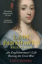 Lady Fanshawe's Receipt Book - An Englishwoman's Life During the Civil War ebook by Lucy Moore