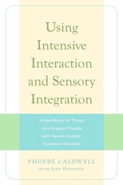 Using Intensive Interaction and Sensory Integration - A Handbook for Those who Support People with Severe Autistic Spectrum Disorder ebook by Phoebe Caldwell,Jane Horwood,Jane Horwood