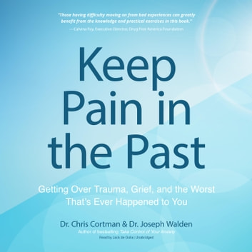 Keep Pain in the Past - Getting Over Trauma, Grief, and the Worst That's Ever Happened to You audiobook by Chris Cortman,Joseph Walden