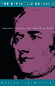 The Effective Republic - Administration and Constitution in the Thought of Alexander Hamilton ebook by Harvey Flaumenhaft