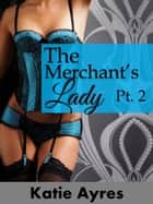 The Merchant's Lady Pt. 2 (Chronicles of a Highwayman's Adventures) - The Merchant's Lady, #2 ebook by