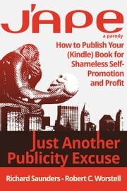 J'APE: Just Another Publicity Excuse - How to Publish Your (Kindle) Book for Shameless Self-Promotion and Profit ebook by Robert C. Worstell,Richard Saunders