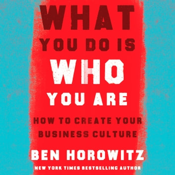 What You Do Is Who You Are: How to Create Your Business Culture audiobook by Ben Horowitz